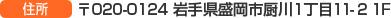 〒020-0124 岩手県盛岡市厨川1丁目11-2 1F